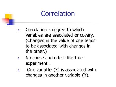 Correlation 1. Correlation - degree to which variables are associated or covary. (Changes in the value of one tends to be associated with changes in the.