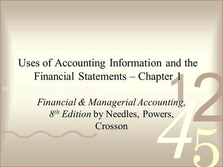 Uses of Accounting Information and the Financial Statements – Chapter 1 Financial & Managerial Accounting, 8th Edition by Needles, Powers, Crosson.