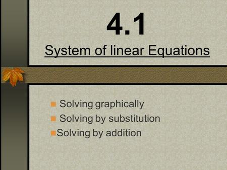 4.1 System of linear Equations Solving graphically Solving by substitution Solving by addition.