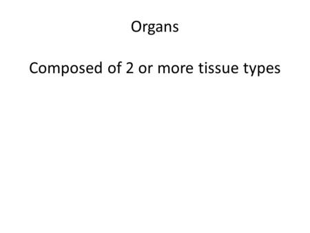 Organs Composed of 2 or more tissue types. Duct Sweat, Saliva Ductless Hormones Epithelium? Connective Tissue?