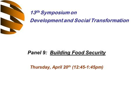 Panel 9: Building Food Security Thursday, April 20 th (12:45-1:45pm) 13 th Symposium on Development and Social Transformation.