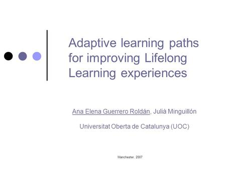 Manchester, 2007 Adaptive learning paths for improving Lifelong Learning experiences Ana Elena Guerrero Roldán, Julià Minguillón Universitat Oberta de.