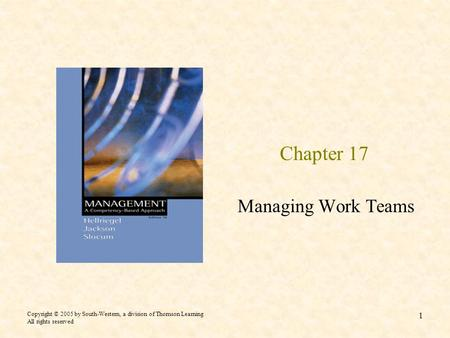 Copyright © 2005 by South-Western, a division of Thomson Learning All rights reserved 1 Chapter 17 Managing Work Teams.