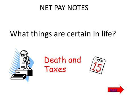 NEXT Death and Taxes NET PAY NOTES What things are certain in life?
