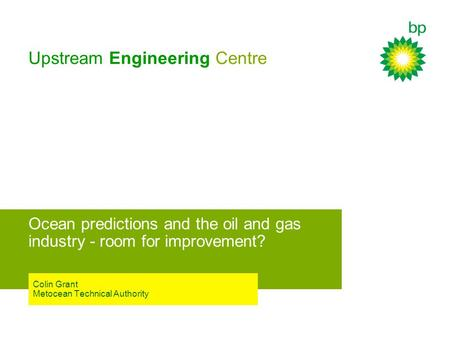 Upstream Engineering Centre Ocean predictions and the oil and gas industry - room for improvement? Colin Grant Metocean Technical Authority.