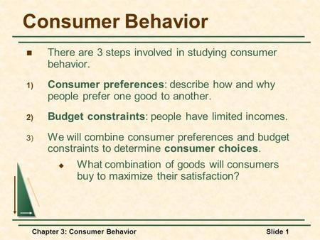 Consumer Behavior There are 3 steps involved in studying consumer behavior. Consumer preferences: describe how and why people prefer one good to another.