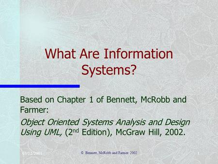 03/12/2001 © Bennett, McRobb and Farmer 2002 1 What Are Information Systems? Based on Chapter 1 of Bennett, McRobb and Farmer: Object Oriented Systems.