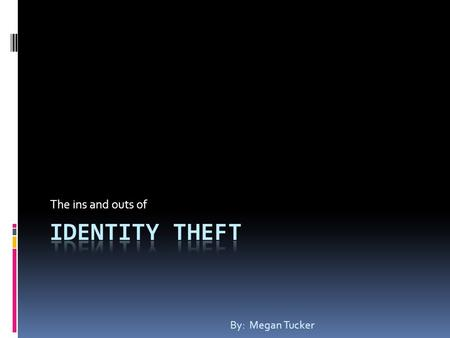 The ins and outs of By: Megan Tucker. What is identity theft? The stealing of a person's information, especially credit cards and Social Security Number,