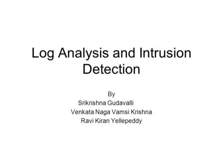 Log Analysis and Intrusion Detection By Srikrishna Gudavalli Venkata Naga Vamsi Krishna Ravi Kiran Yellepeddy.