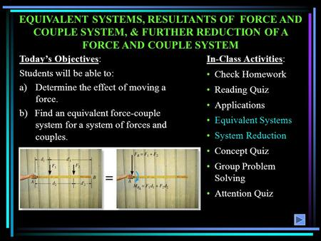 EQUIVALENT SYSTEMS, RESULTANTS OF FORCE AND COUPLE SYSTEM, & FURTHER REDUCTION OF A FORCE AND COUPLE SYSTEM Today's Objectives: Students will be able.