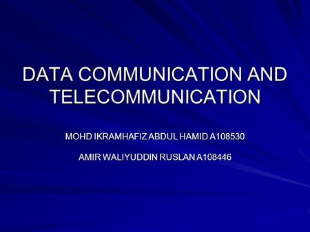 DATA COMMUNICATION AND TELECOMMUNICATION MOHD IKRAMHAFIZ ABDUL HAMID A108530 AMIR WALIYUDDIN RUSLAN A108446.