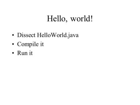 Hello, world! Dissect HelloWorld.java Compile it Run it.