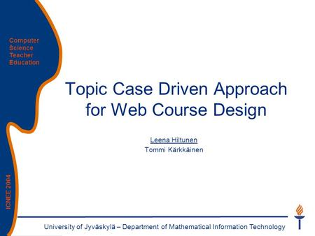 University of Jyväskylä – Department of Mathematical Information Technology Computer Science Teacher Education ICNEE 2004 Topic Case Driven Approach for.