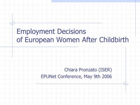 Employment Decisions of European Women After Childbirth Chiara Pronzato (ISER) EPUNet Conference, May 9th 2006.