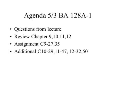 Agenda 5/3 BA 128A-1 Questions from lecture Review Chapter 9,10,11,12 Assignment C9-27,35 Additional C10-29,11-47, 12-32,50.