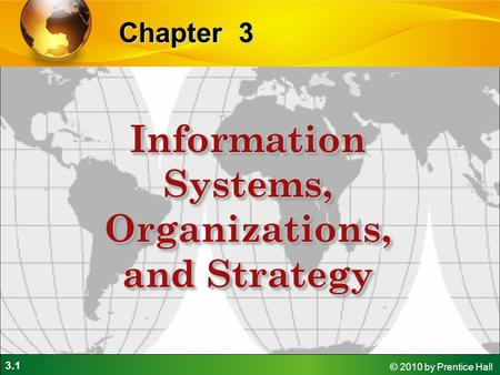 3.1 © 2010 by Prentice Hall 3Chapter Information Systems, Organizations, and Strategy.