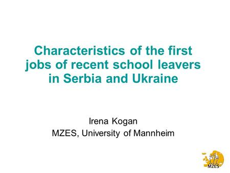 Characteristics of the first jobs of recent school leavers in Serbia and Ukraine Irena Kogan MZES, University of Mannheim.