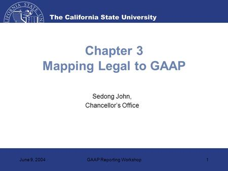 June 9, 2004GAAP Reporting Workshop1 Chapter 3 Mapping Legal to GAAP Sedong John, Chancellor's Office.
