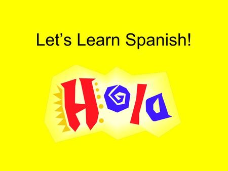 "Let's Learn Spanish!. What do you think of when I say: ""Let's learn Spanish!""? What are some of your feelings? Why? –Nervous-It's hard –Scared-Don't know."