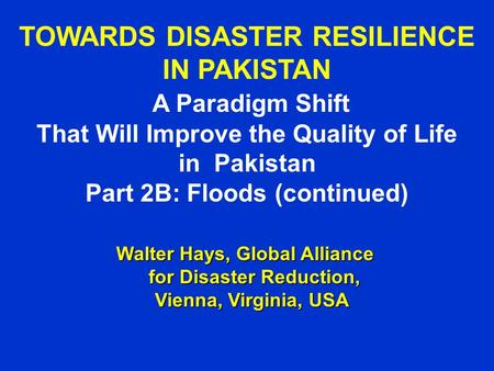 TOWARDS DISASTER RESILIENCE IN PAKISTAN A Paradigm Shift That Will Improve the Quality of Life in Pakistan Part 2B: Floods (continued) Walter Hays, Global.
