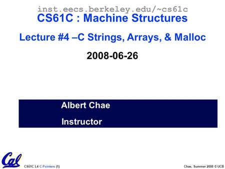 CS61C L4 C Pointers (1) Chae, Summer 2008 © UCB Albert Chae Instructor inst.eecs.berkeley.edu/~cs61c CS61C : Machine Structures Lecture #4 –C Strings,