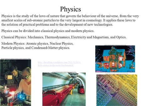 Physics Physics is the study of the laws of nature that govern the behaviour of the universe, from the very smallest scales of sub-atomic particles to.