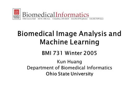 Biomedical Image Analysis and Machine Learning BMI 731 Winter 2005 Kun Huang Department of Biomedical Informatics Ohio State University.
