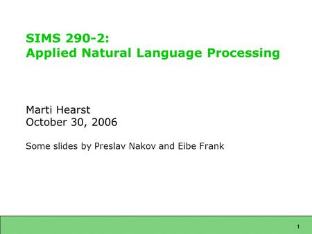 1 SIMS 290-2: Applied Natural Language Processing Marti Hearst October 30, 2006 Some slides by Preslav Nakov and Eibe Frank.