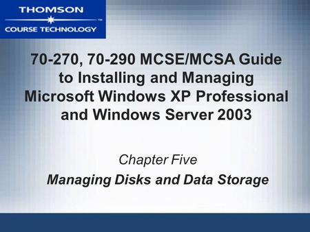 70-270, 70-290 MCSE/MCSA Guide to Installing and Managing Microsoft Windows XP Professional and Windows Server 2003 Chapter Five Managing Disks and Data.