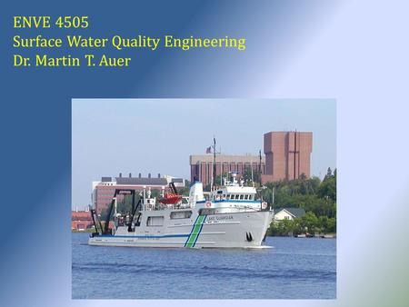 ENVE 4505 Surface Water Quality Engineering Dr. Martin T. Auer.