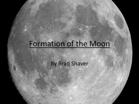 Formation of the Moon By Brad Shaver. Previous Models Fission Capture Binary Accretion.