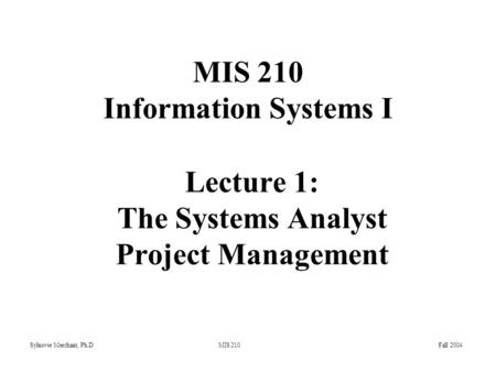 Sylnovie Merchant, Ph.D MIS 210 Fall 2004 Lecture 1: The Systems Analyst Project Management MIS 210 Information Systems I.