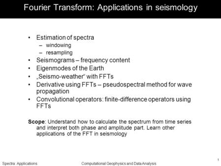 Spectra: ApplicationsComputational Geophysics and Data Analysis 1 Fourier Transform: Applications in seismology Estimation of spectra –windowing –resampling.
