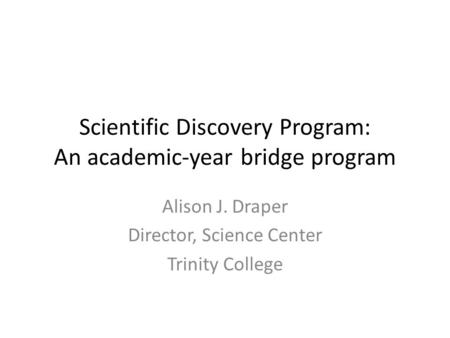 Scientific Discovery Program: An academic-year bridge program Alison J. Draper Director, Science Center Trinity College.