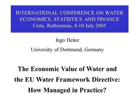 INTERNATIONAL CONFERENCE ON WATER ECONOMICS, STATISTICS AND FINANCE Crete, Rethymnon, 8-10 July 2005 Ingo Heinz University of Dortmund, Germany The Economic.