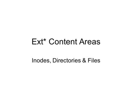 Ext* Content Areas Inodes, Directories & Files. Review Recall …the file system metadata The superblock describes the file system The group descriptor.
