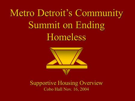 Metro Detroit's Community Summit on Ending Homeless Supportive Housing Overview Cobo Hall Nov. 16, 2004.