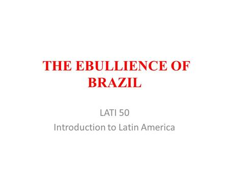 THE EBULLIENCE OF BRAZIL LATI 50 Introduction to Latin America.
