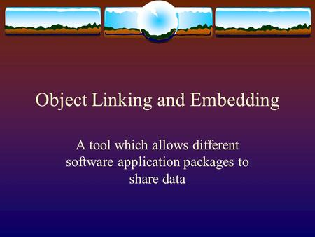 Object Linking and Embedding A tool which allows different software application packages to share data.