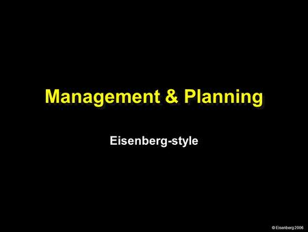© Eisenberg 2006 Management & Planning Eisenberg-style.