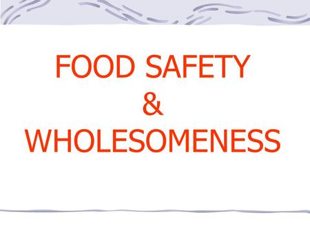 FOOD SAFETY & WHOLESOMENESS. FOOD SAFETY THE PRACTICAL CERTAINTY THAT INJURY OR DAMAGE WILL NOT RESULT FROM A FOOD OR INGREDIENT USED IN A REASONABLE.
