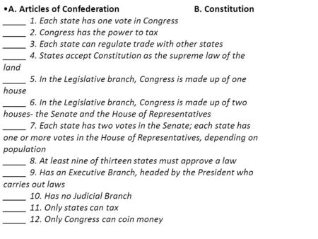 A. Articles of ConfederationB. Constitution _____ 1. Each state has one vote in Congress _____ 2. Congress has the power to tax _____ 3. Each state can.