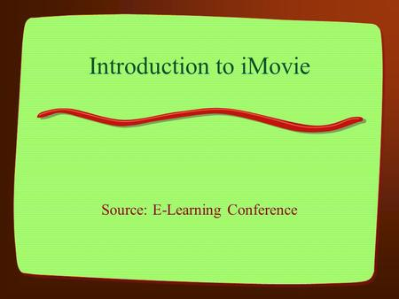 Introduction to iMovie Source: E-Learning Conference.