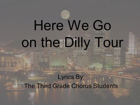 Here We Go on the Dilly Tour Lyrics By: The Third Grade Chorus Students.