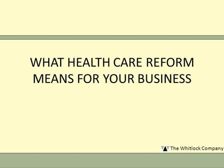 The Whitlock Company WHAT HEALTH CARE REFORM MEANS FOR YOUR BUSINESS.