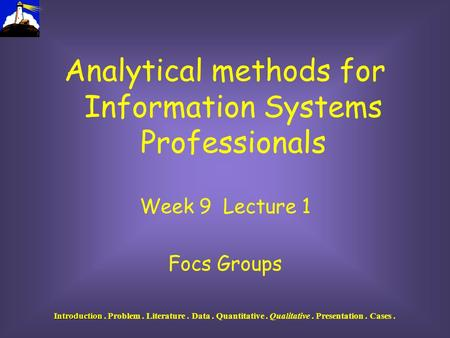 Introduction Introduction. Problem. Literature. Data. Quantitative. Qualitative. Presentation. Cases. Analytical methods for Information Systems Professionals.