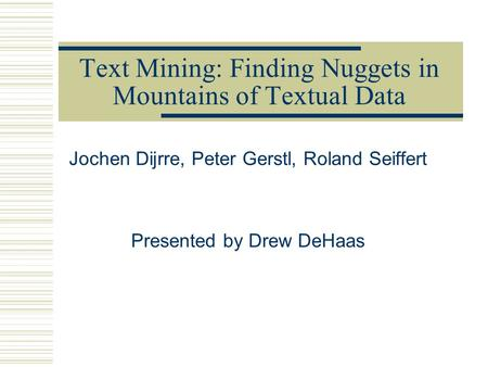 Text Mining: Finding Nuggets in Mountains of Textual Data Jochen Dijrre, Peter Gerstl, Roland Seiffert Presented by Drew DeHaas.