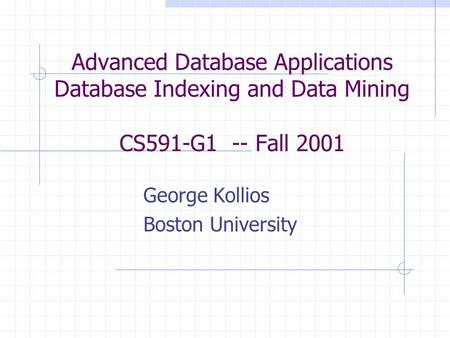 Advanced Database Applications Database Indexing and Data Mining CS591-G1 -- Fall 2001 George Kollios Boston University.