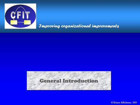 © Riemer &Bickman, 2003 General Introduction Improving organizational improvements.