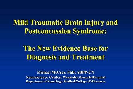 Mild Traumatic Brain Injury and Postconcussion Syndrome: The New Evidence Base <strong>for</strong> Diagnosis and Treatment Michael McCrea, PhD, ABPP-CN Neuroscience Center,